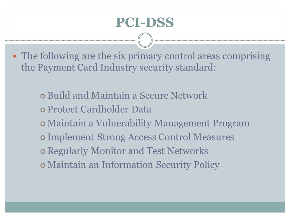 PCI-DSS The following are the six primary control areas comprising the Payment Card Industry security standard: