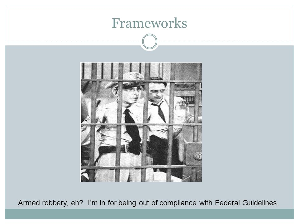Frameworks Armed robbery, eh I'm in for being out of compliance with Federal Guidelines.
