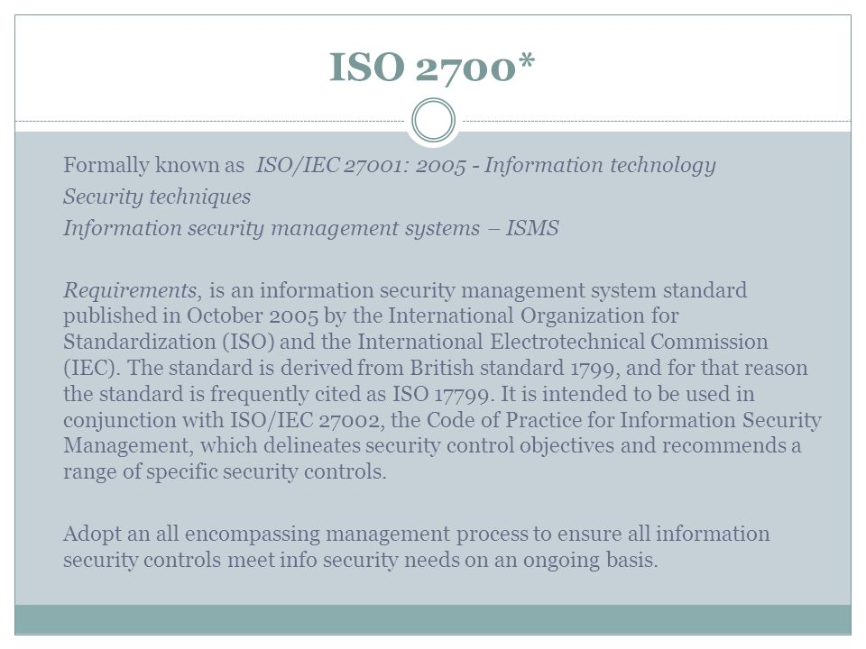 ISO 2700* Formally known as ISO/IEC 27001: 2005 - Information technology. Security techniques. Information security management systems – ISMS.