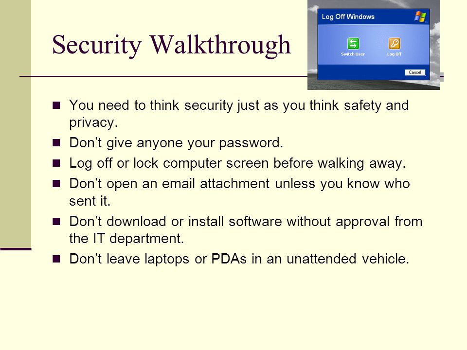 Security Walkthrough You need to think security just as you think safety and privacy. Don't give anyone your password.