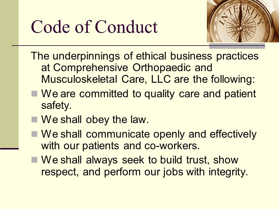 Code of Conduct The underpinnings of ethical business practices at Comprehensive Orthopaedic and Musculoskeletal Care, LLC are the following: