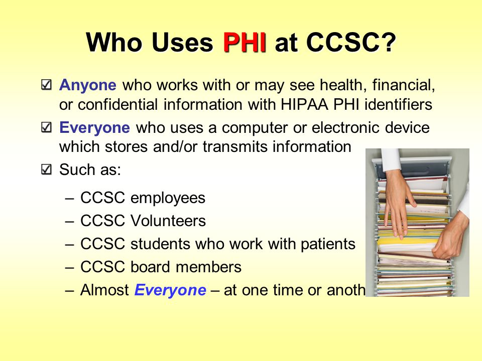 Who Uses PHI at CCSC Anyone who works with or may see health, financial, or confidential information with HIPAA PHI identifiers.