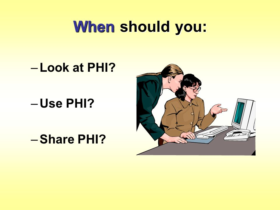 When should you: Look at PHI Use PHI Share PHI