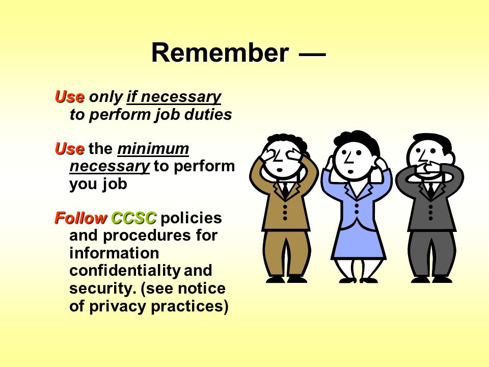 Remember — Use only if necessary to perform job duties