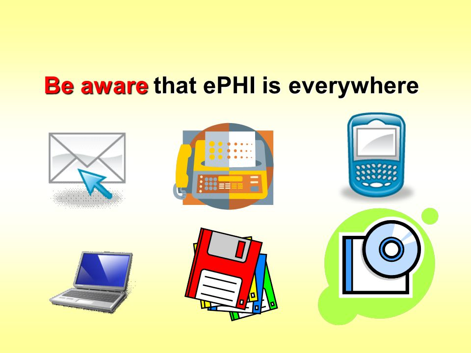 Be aware that ePHI is everywhere