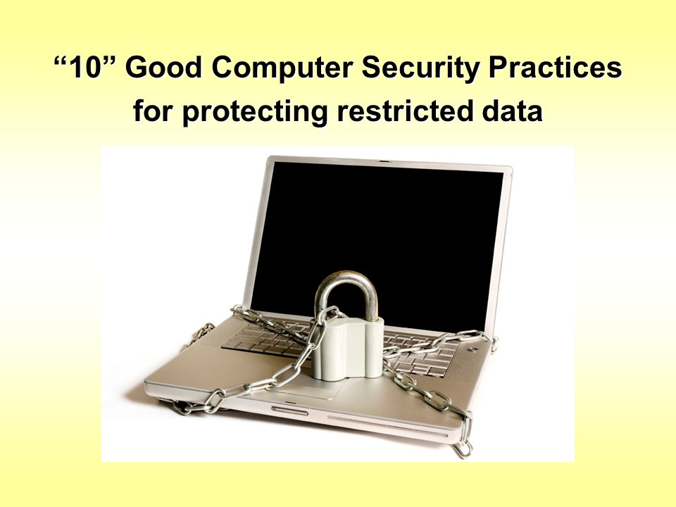 10 Good Computer Security Practices for protecting restricted data