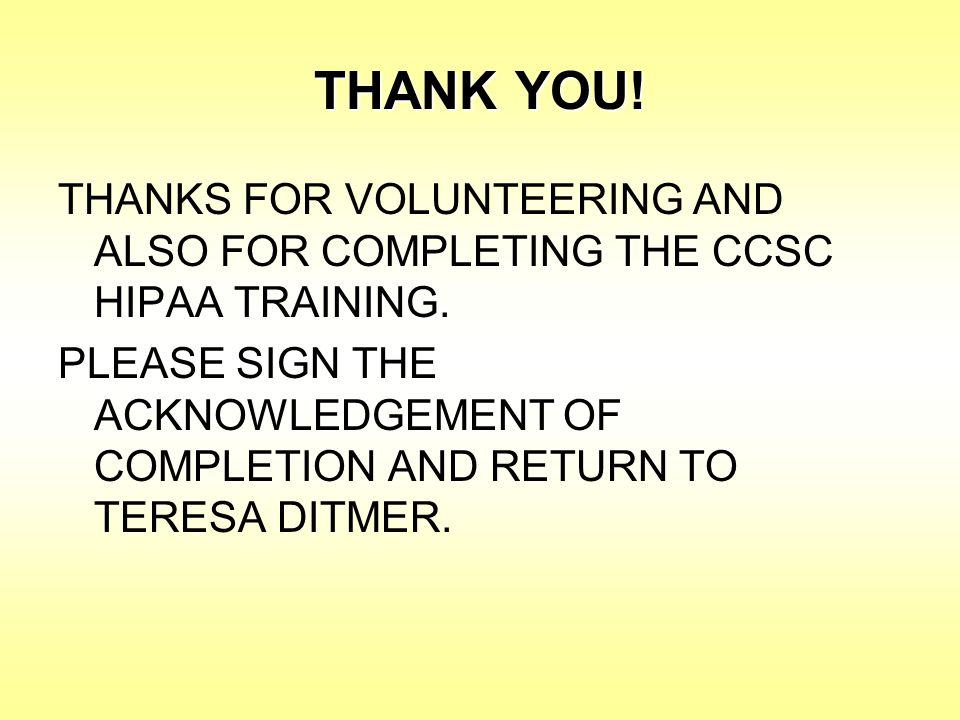 THANK YOU! THANKS FOR VOLUNTEERING AND ALSO FOR COMPLETING THE CCSC HIPAA TRAINING.