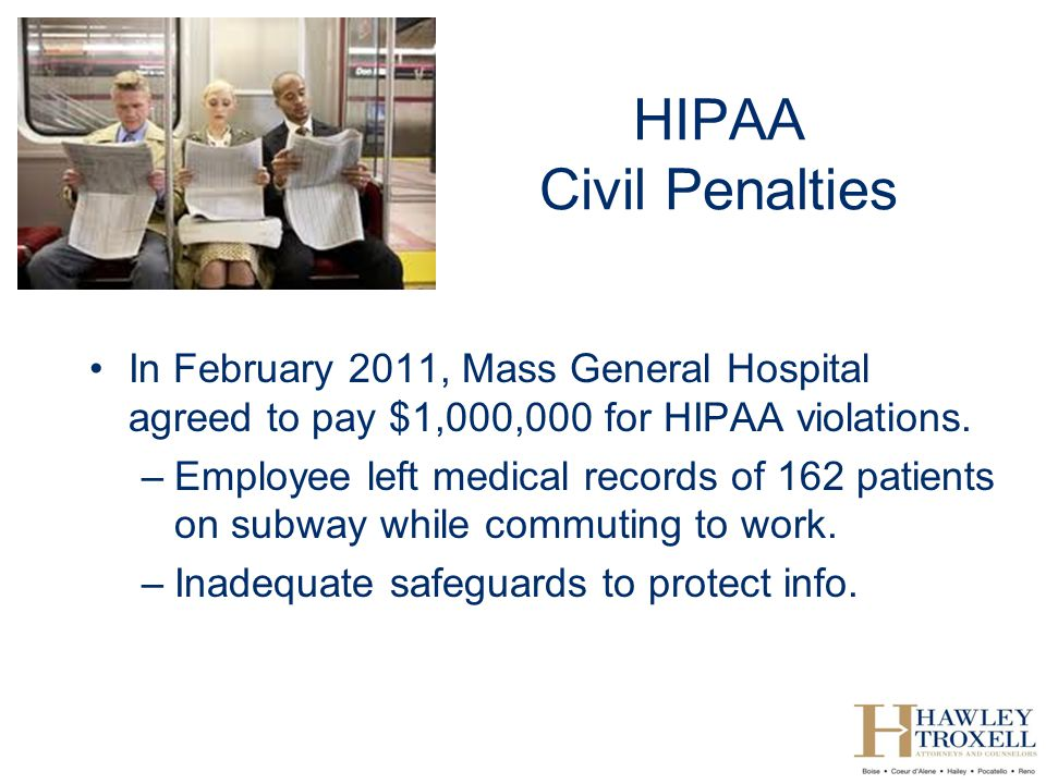 HIPAA Civil Penalties In February 2011, Mass General Hospital agreed to pay $1,000,000 for HIPAA violations.