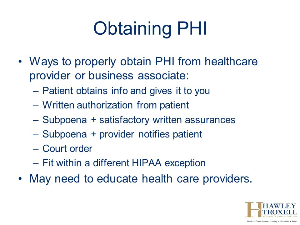 Obtaining PHI Ways to properly obtain PHI from healthcare provider or business associate: Patient obtains info and gives it to you.