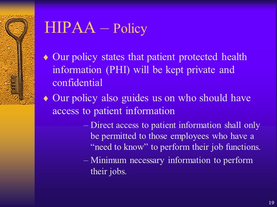 HIPAA – Policy Our policy states that patient protected health information (PHI) will be kept private and confidential.