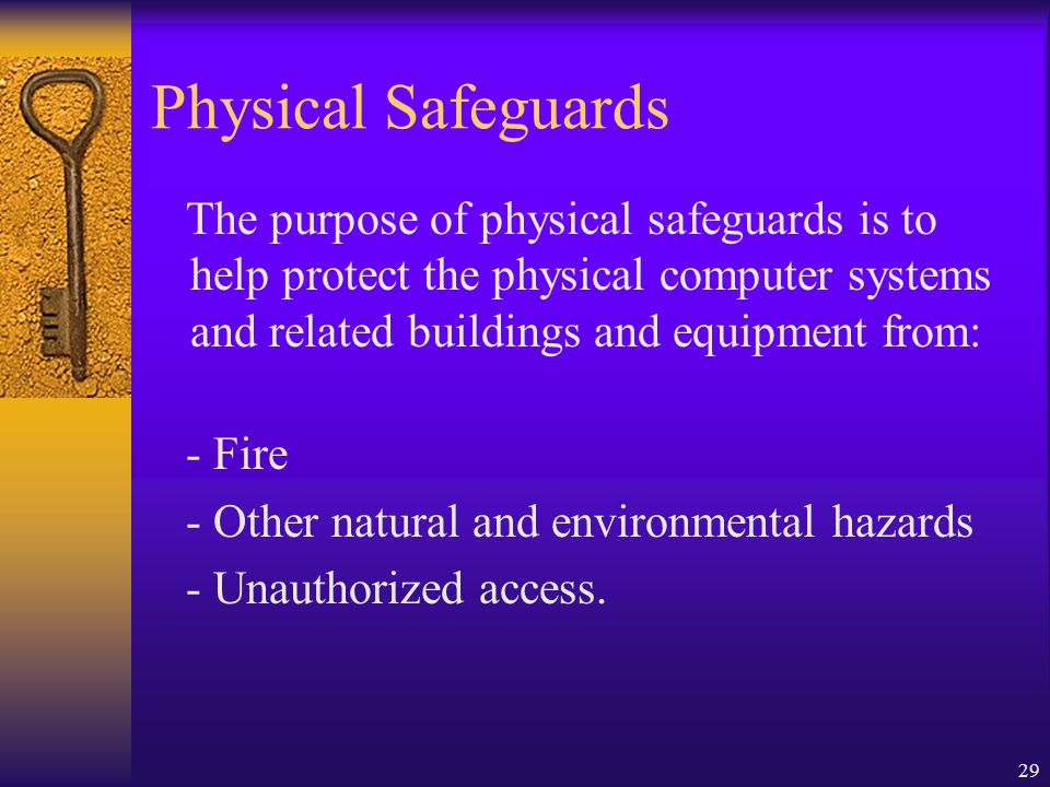 Physical Safeguards The purpose of physical safeguards is to help protect the physical computer systems and related buildings and equipment from: