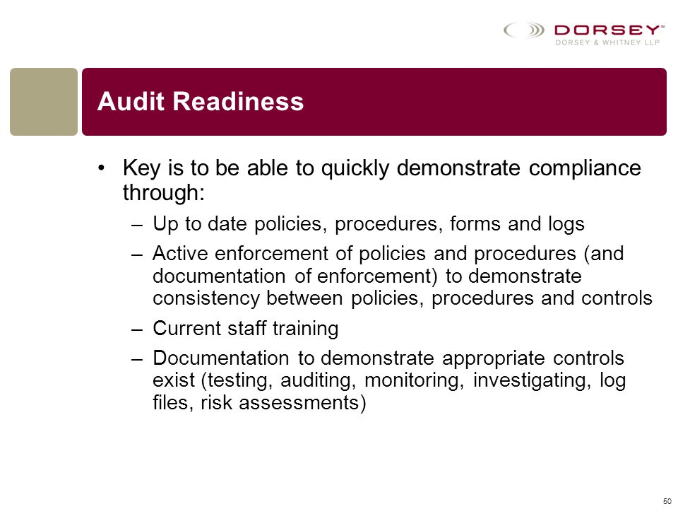 Audit Readiness Key is to be able to quickly demonstrate compliance through: Up to date policies, procedures, forms and logs.