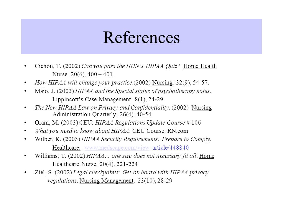 References Cichon, T. (2002) Can you pass the HHN's HIPAA Quiz Home Health. Nurse. 20(6), 400 – 401.