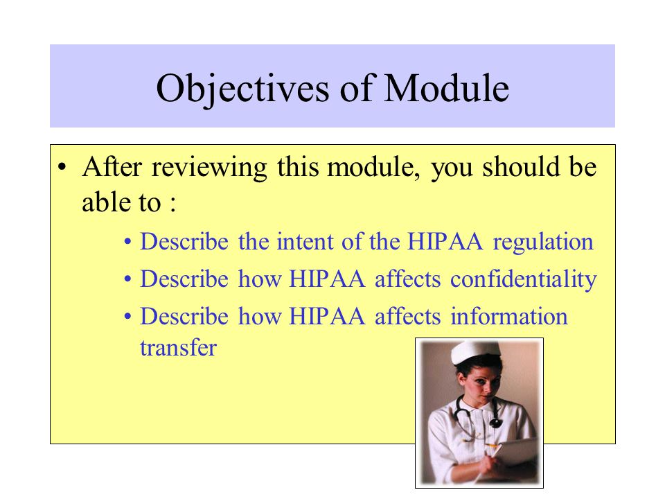 Objectives of Module After reviewing this module, you should be able to : Describe the intent of the HIPAA regulation.