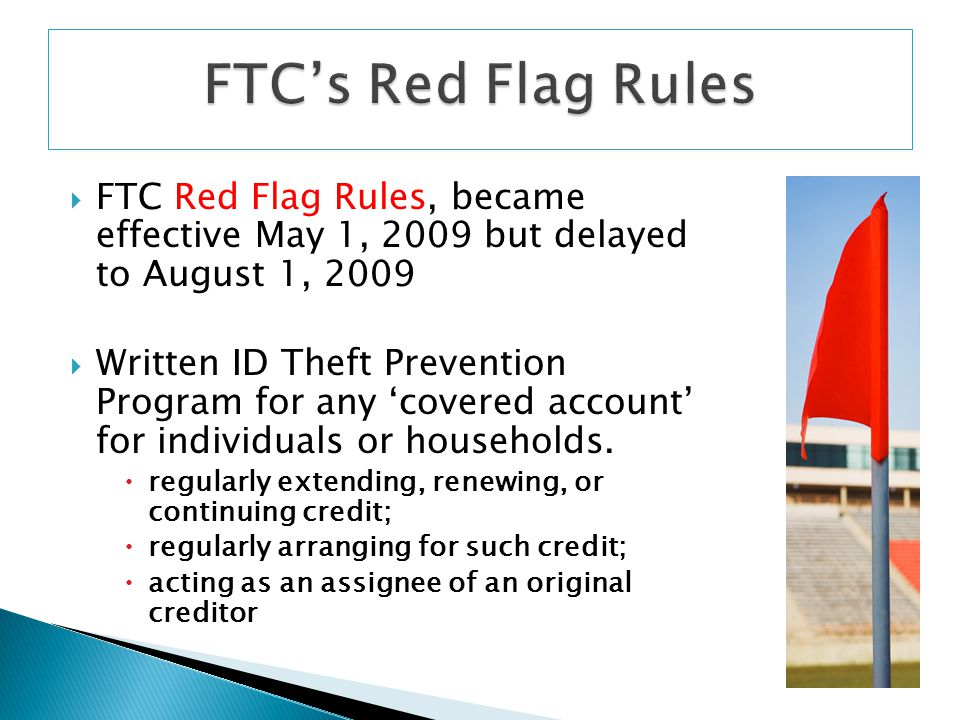 FTC's Red Flag Rules FTC Red Flag Rules, became effective May 1, 2009 but delayed to August 1, 2009.