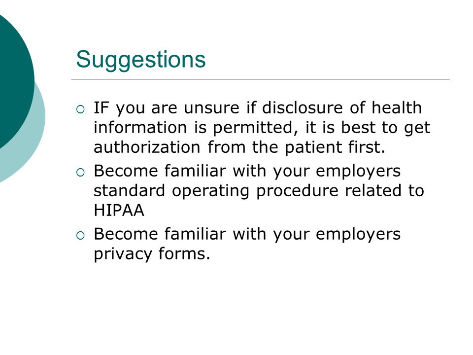 Suggestions IF you are unsure if disclosure of health information is permitted, it is best to get authorization from the patient first.