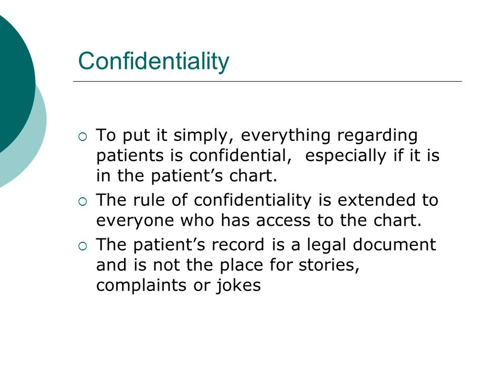Confidentiality To put it simply, everything regarding patients is confidential, especially if it is in the patient's chart.