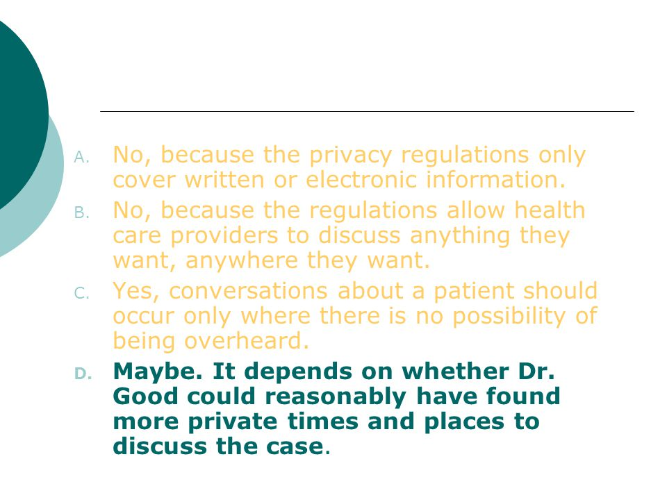 No, because the privacy regulations only cover written or electronic information.