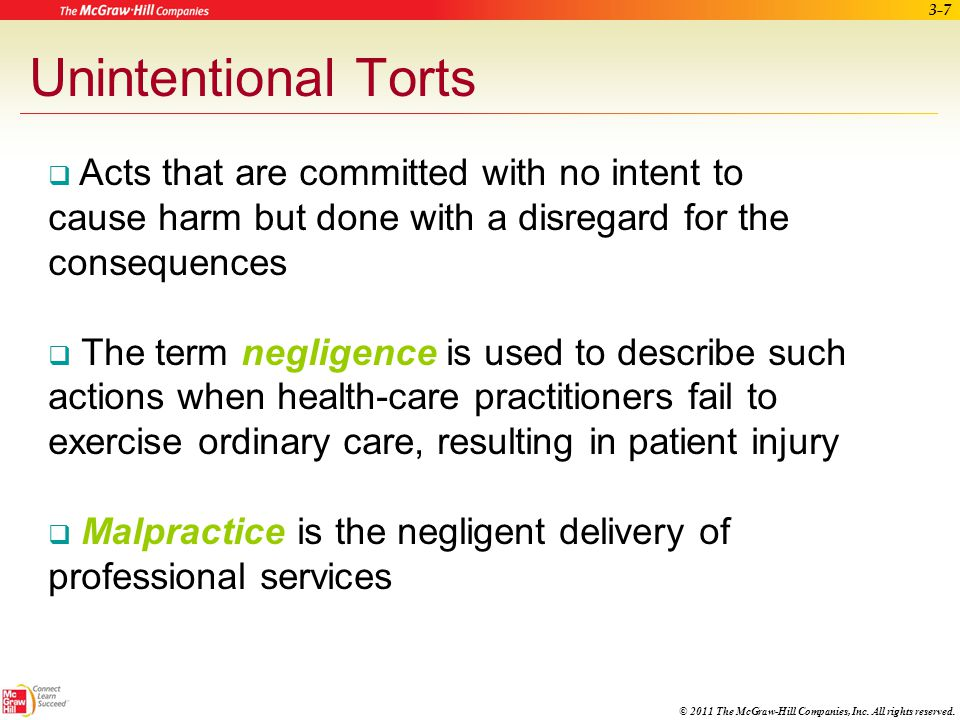 Unintentional Torts Acts that are committed with no intent to cause harm but done with a disregard for the consequences.
