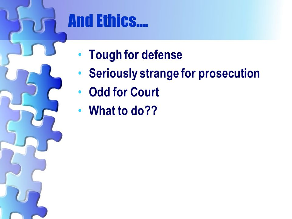 And Ethics…. Tough for defense Seriously strange for prosecution