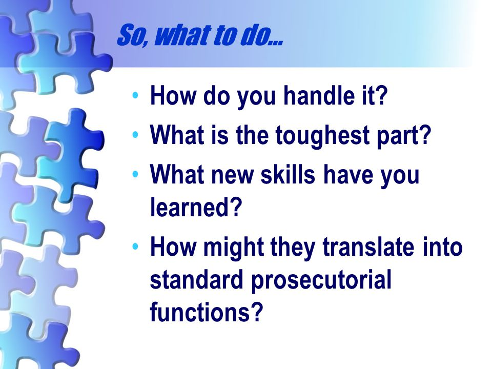 So, what to do… How do you handle it What is the toughest part What new skills have you learned