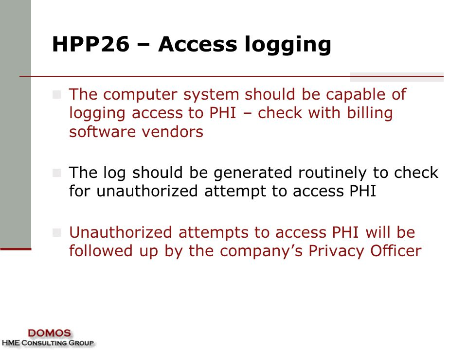 HPP26 – Access logging The computer system should be capable of logging access to PHI – check with billing software vendors.