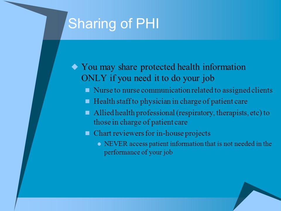 Sharing of PHI You may share protected health information ONLY if you need it to do your job.