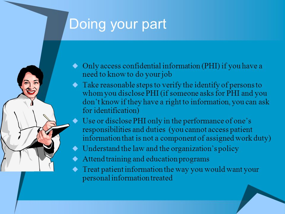 Doing your part Only access confidential information (PHI) if you have a need to know to do your job.