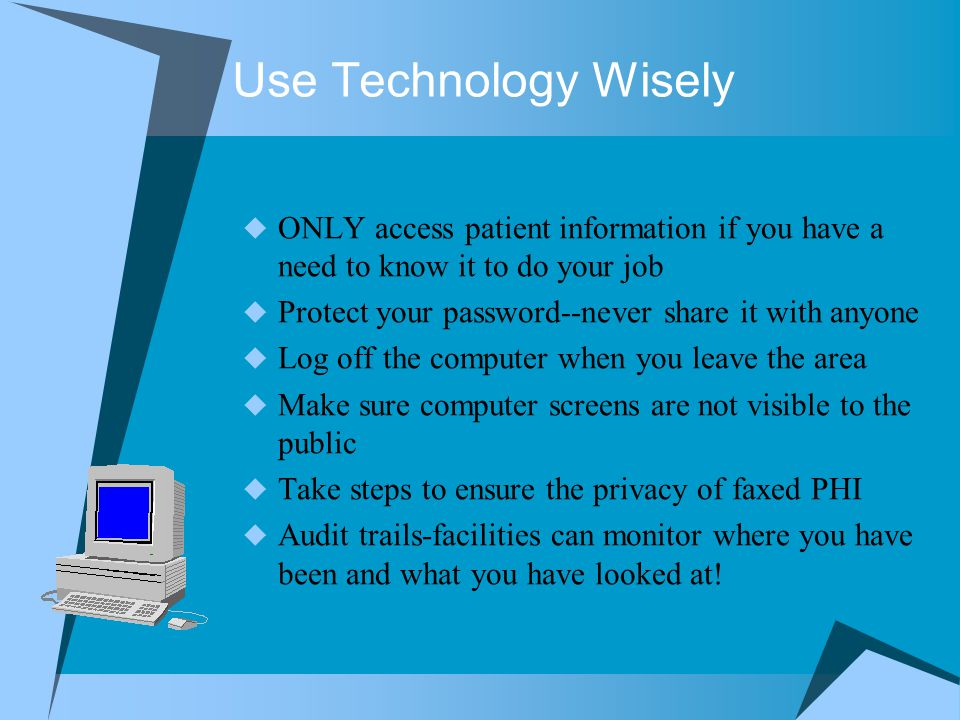 Use Technology Wisely ONLY access patient information if you have a need to know it to do your job.