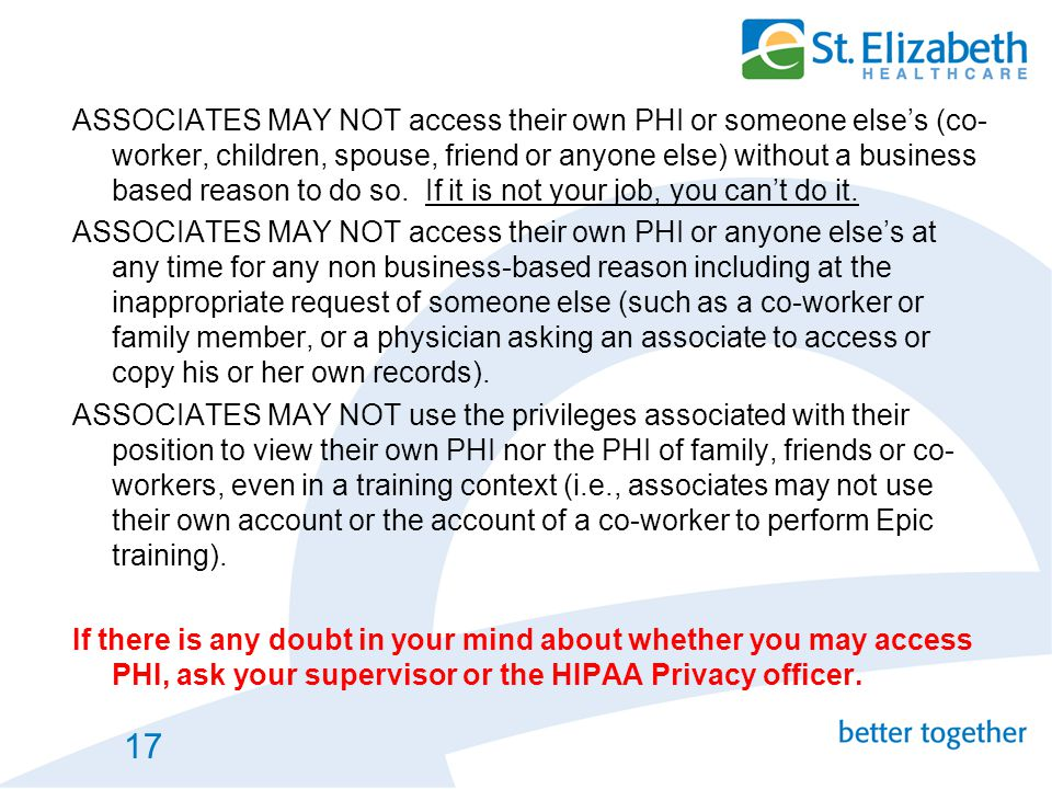 ASSOCIATES MAY NOT access their own PHI or someone else's (co-worker, children, spouse, friend or anyone else) without a business based reason to do so. If it is not your job, you can't do it.