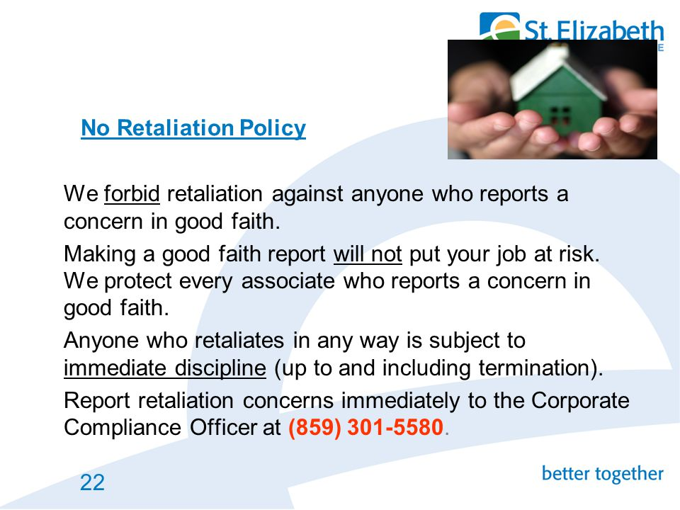 No Retaliation Policy We forbid retaliation against anyone who reports a concern in good faith.