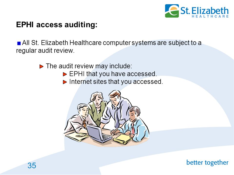 EPHI access auditing: All St. Elizabeth Healthcare computer systems are subject to a regular audit review.