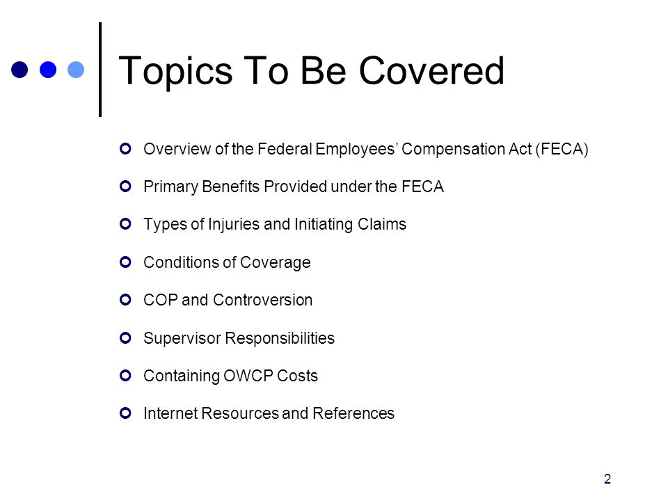 Topics To Be Covered Overview of the Federal Employees' Compensation Act (FECA) Primary Benefits Provided under the FECA.