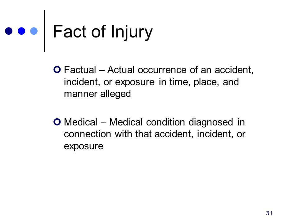 Fact of Injury Factual – Actual occurrence of an accident, incident, or exposure in time, place, and manner alleged.