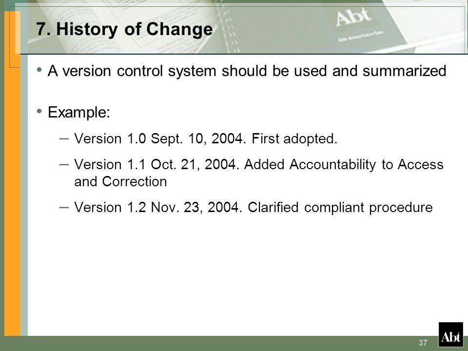 7. History of Change A version control system should be used and summarized. Example: Version 1.0 Sept. 10, 2004. First adopted.