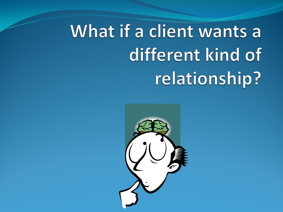 What if a client wants a different kind of relationship