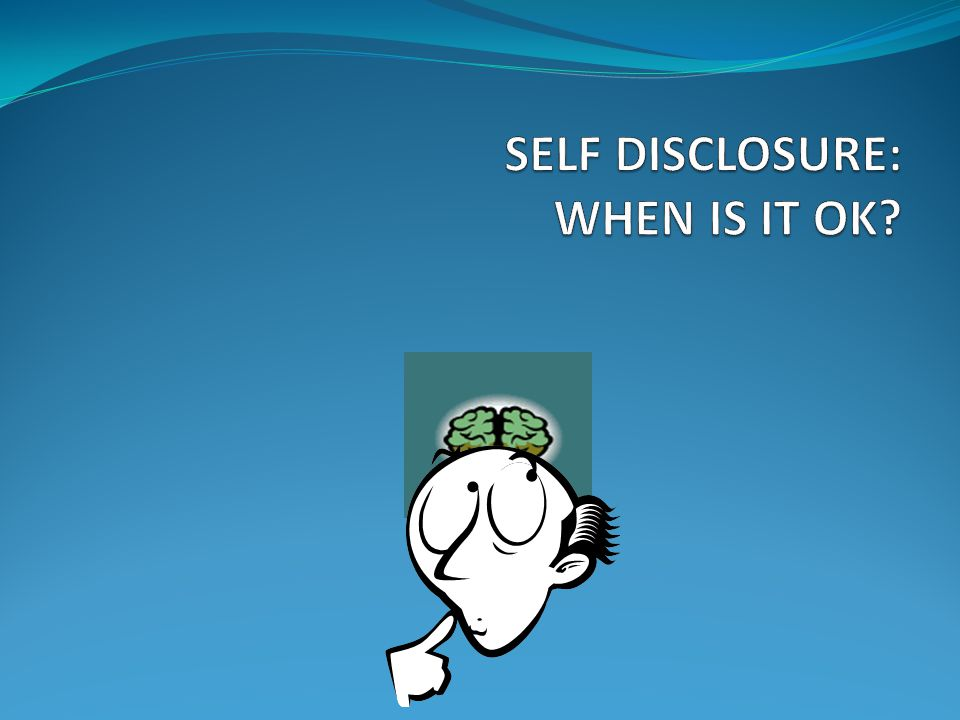 SELF DISCLOSURE: WHEN IS IT OK