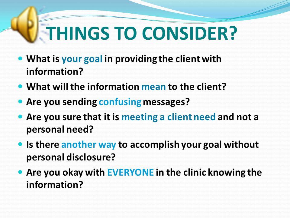 THINGS TO CONSIDER What is your goal in providing the client with information What will the information mean to the client