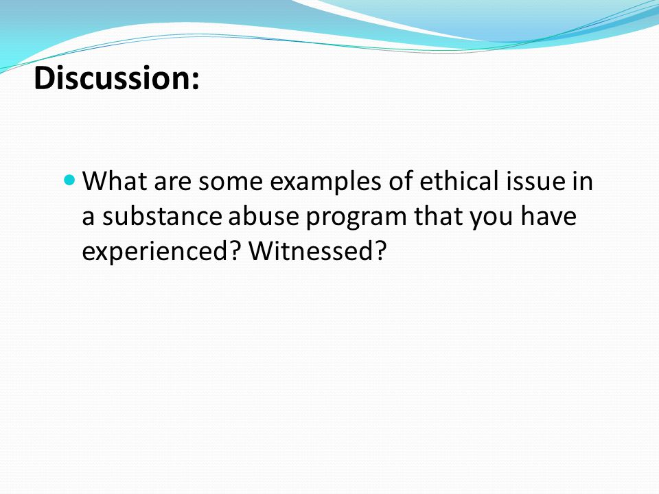 Discussion: What are some examples of ethical issue in a substance abuse program that you have experienced.