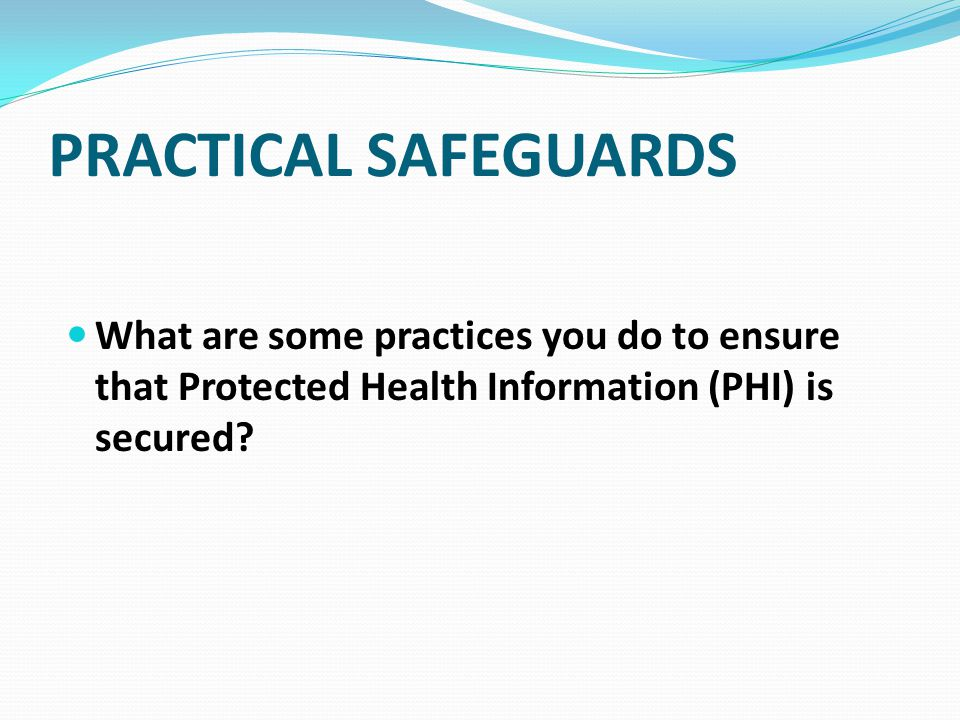 PRACTICAL SAFEGUARDS What are some practices you do to ensure that Protected Health Information (PHI) is secured