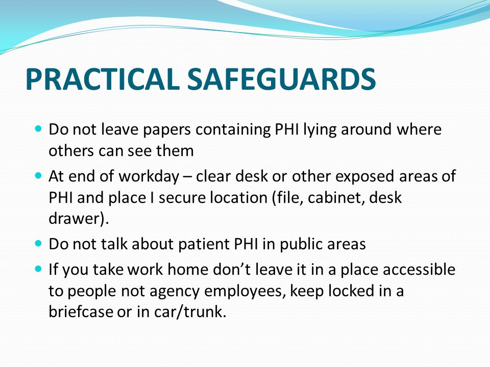 PRACTICAL SAFEGUARDS Do not leave papers containing PHI lying around where others can see them.
