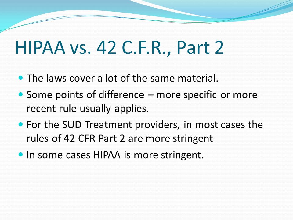 HIPAA vs. 42 C.F.R., Part 2 The laws cover a lot of the same material.