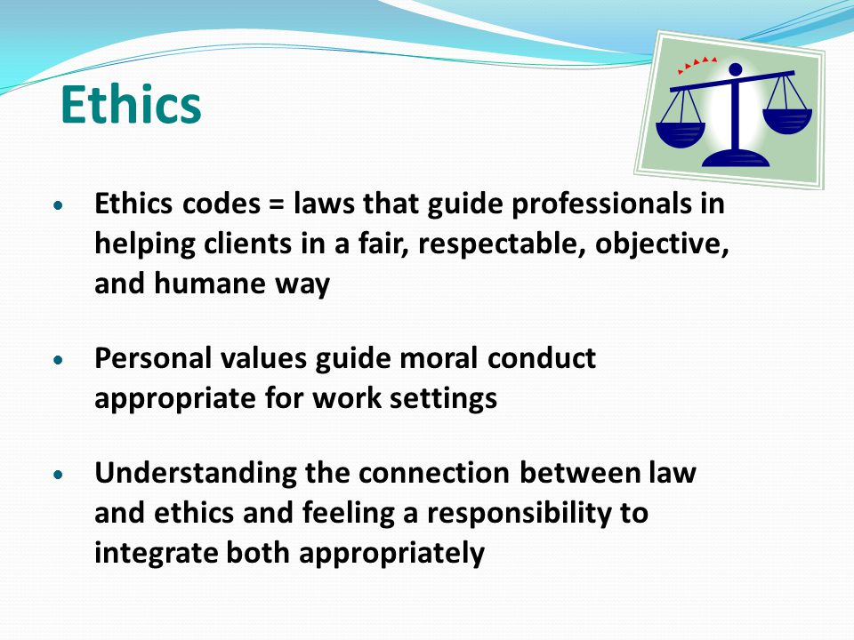 Ethics Ethics codes = laws that guide professionals in helping clients in a fair, respectable, objective, and humane way.