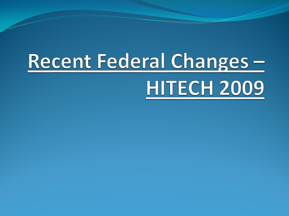 Recent Federal Changes – HITECH 2009