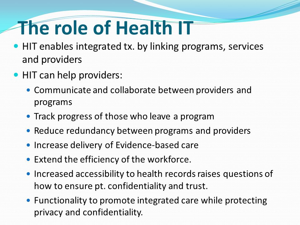 The role of Health IT HIT enables integrated tx. by linking programs, services and providers. HIT can help providers: