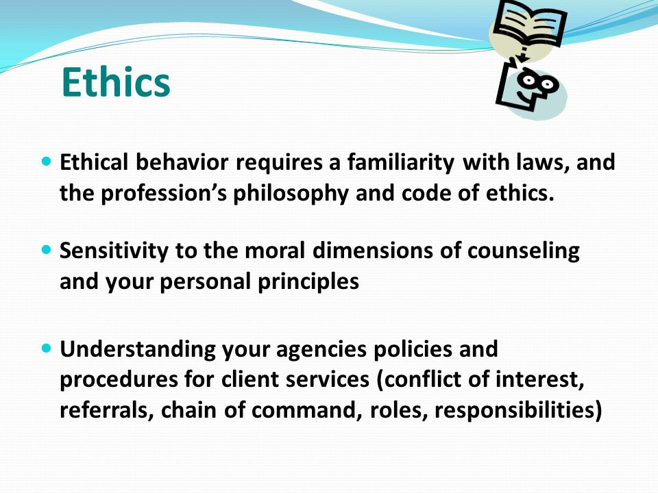 Ethics Ethical behavior requires a familiarity with laws, and the profession's philosophy and code of ethics.