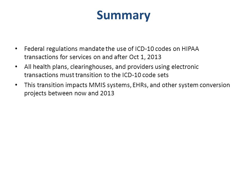 Summary Federal regulations mandate the use of ICD-10 codes on HIPAA transactions for services on and after Oct 1, 2013.