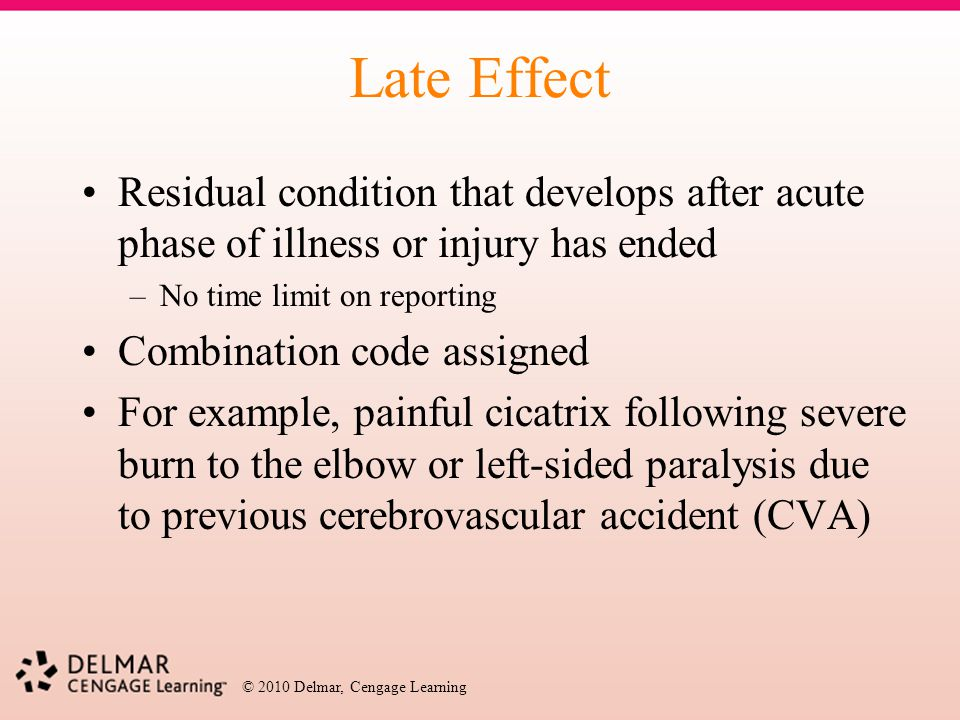 Late Effect Residual condition that develops after acute phase of illness or injury has ended. No time limit on reporting.