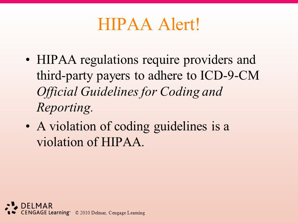HIPAA Alert! HIPAA regulations require providers and third-party payers to adhere to ICD-9-CM Official Guidelines for Coding and Reporting.