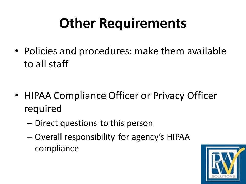 Other Requirements Policies and procedures: make them available to all staff. HIPAA Compliance Officer or Privacy Officer required.